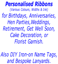 Personalised Ribbons  (Various Colours, Widths & Ink) for Birthdays, Anniversaries,  Hen Parties,Weddings,  Retirement, Get Well Soon,  Cake Decoration, or  Florist Garnish.   Also DIY Iron-on Name Tags,  and Bespoke Lanyards.